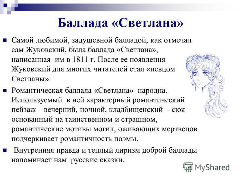 Баллада «Светлана» Самой любимой, задушевной балладой, как отмечал сам Жуковский, была баллада «Светлана», написанная им в 1811 г. После ее появления Жуковский для многих читателей стал «певцом Светланы». Романтическая баллада «Светлана» народна. Исп