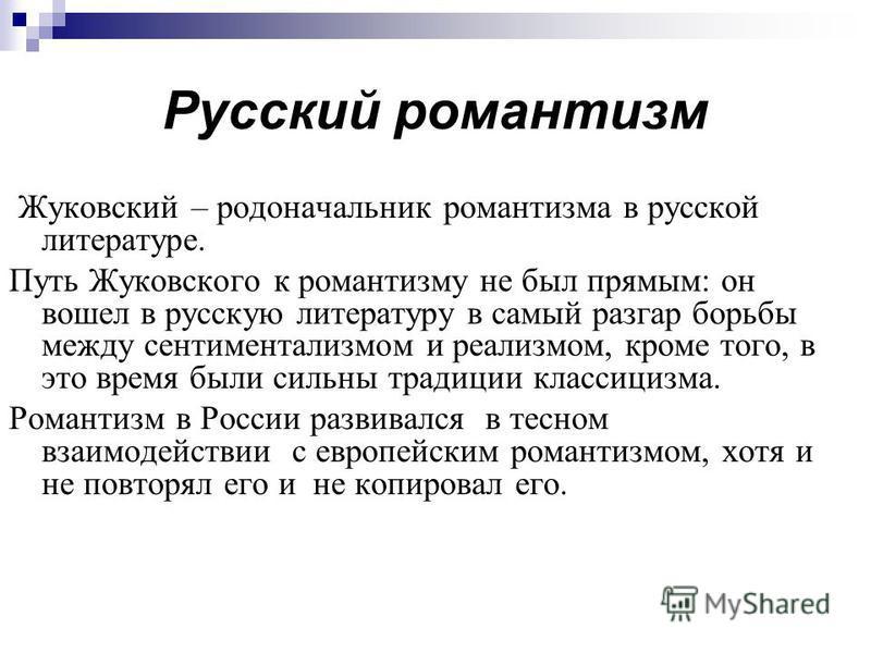 Русский романтизм Жуковский – родоначальник романтизма в русской литературе. Путь Жуковского к романтизму не был прямым: он вошел в русскую литературу в самый разгар борьбы между сентиментализмом и реализмом, кроме того, в это время были сильны тради