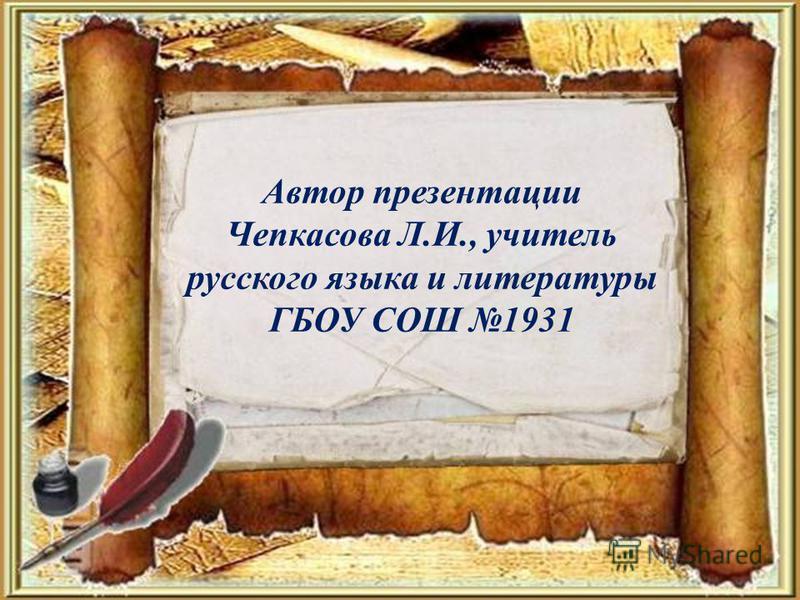 Автор презентации Чепкасова Л.И., учитель русского языка и литературы ГБОУ СОШ 1931