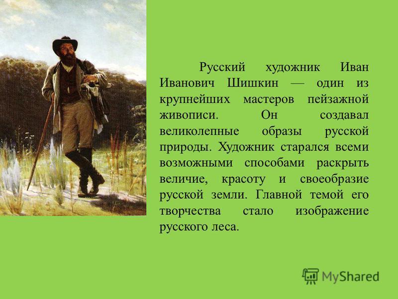 Русский художник Иван Иванович Шишкин один из крупнейших мастеров пейзажной живописи. Он создавал великолепные образы русской природы. Художник старался всеми возможными способами раскрыть величие, красоту и своеобразие русской земли. Главной темой е