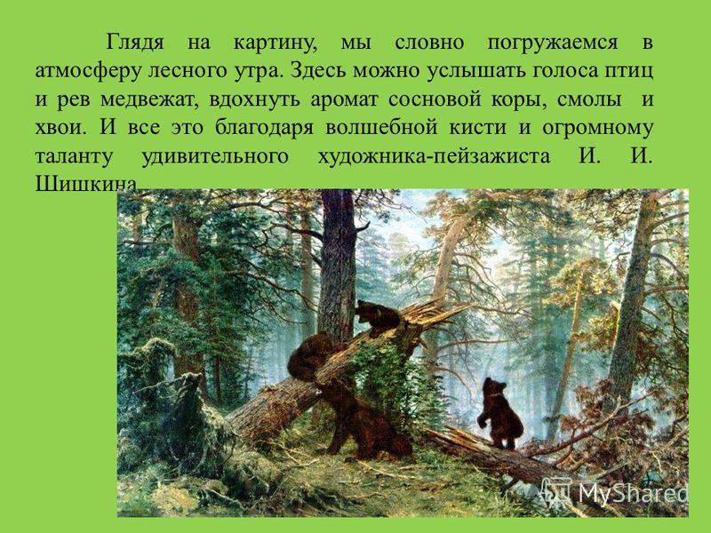 Глядя на картину, мы словно погружаемся в атмосферу лесного утра. Здесь можно услышать голоса птиц и рев медвежат, вдохнуть аромат соснойвой коры, смолы и хвои. И все это благодаря волшебной кисти и огромному таланту удивительного художника-пейзажист