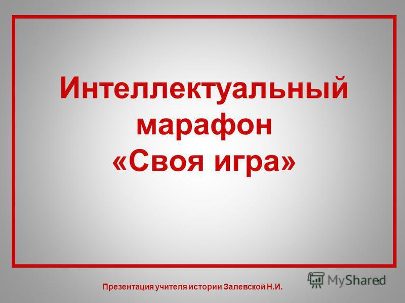 Интеллектуальный марафон «Своя игра» 1 Презентация учителя истории Залевской Н.И.