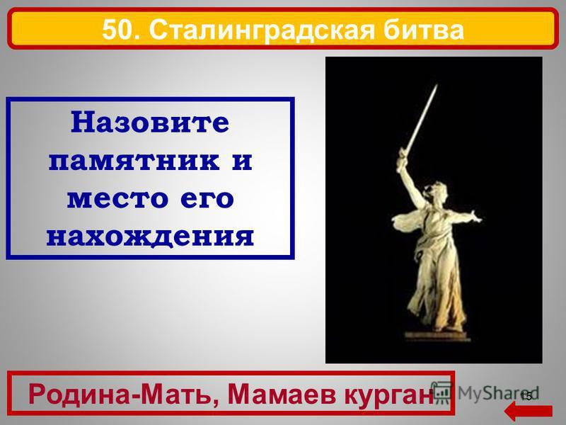 15 Родина-Мать, Мамаев курган 50. Сталинградская битва Назовите памятник и место его нахождения