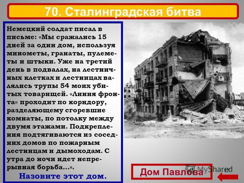 17 Дом Павлова 70. Сталинградская битва Немецкий солдат писал в письме: «Мы сражались 15 дней за один дом, используя минометы, гранаты, пулеметы и штыки. Уже на третий день в подвалах, на лестничных клетках и лестницах валялись трупы 54 моих убитых т