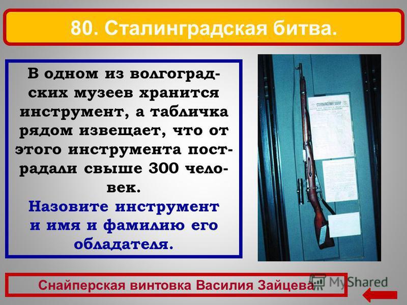 Снайперская винтовка Василия Зайцева 80. Сталинградская битва. В одном из волгоградских музеев хранится инструмент, а табличка рядом извещает, что от этого инструмента пострадали свыше 300 чело- век. Назовите инструмент и имя и фамилию его обладателя