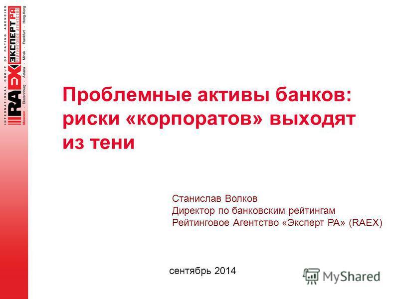Проблемные активы банков: риски «корпоратив» выходят из тени сентябрь 2014 Станислав Волков Директор по банковским рейтингам Рейтинговое Агентство «Эксперт РА» (RAEX)