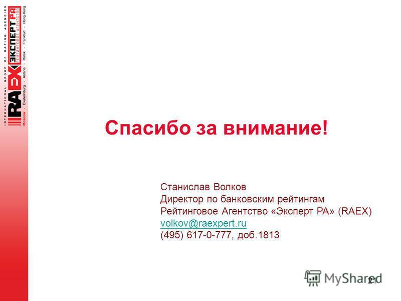 Спасибо за внимание! 21 Станислав Волков Директор по банковским рейтингам Рейтинговое Агентство «Эксперт РА» (RAEX) volkov@raexpert.ru (495) 617-0-777, доб.1813