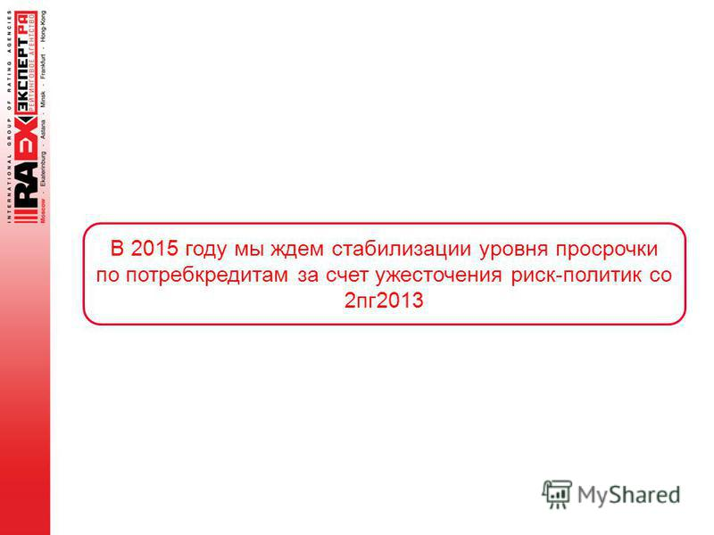 В 2015 году мы ждем стабилизации уровня просрочки по потребкредитам за счет ужесточения риск-политик со 2 пк 2013
