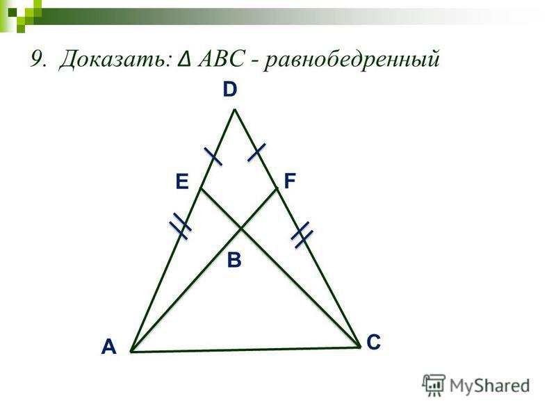 9. Доказать: АВС - равнобедренный A C B D E F