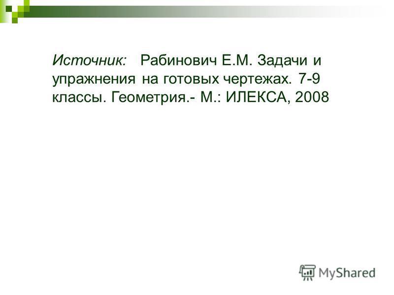 Источник: Рабинович Е.М. Задачи и упражнения на готовых чертежах. 7-9 классы. Геометрия.- М.: ИЛЕКСА, 2008