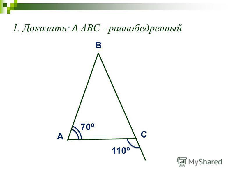 1. Доказать: АВС - равнобедренный A C B 70 110