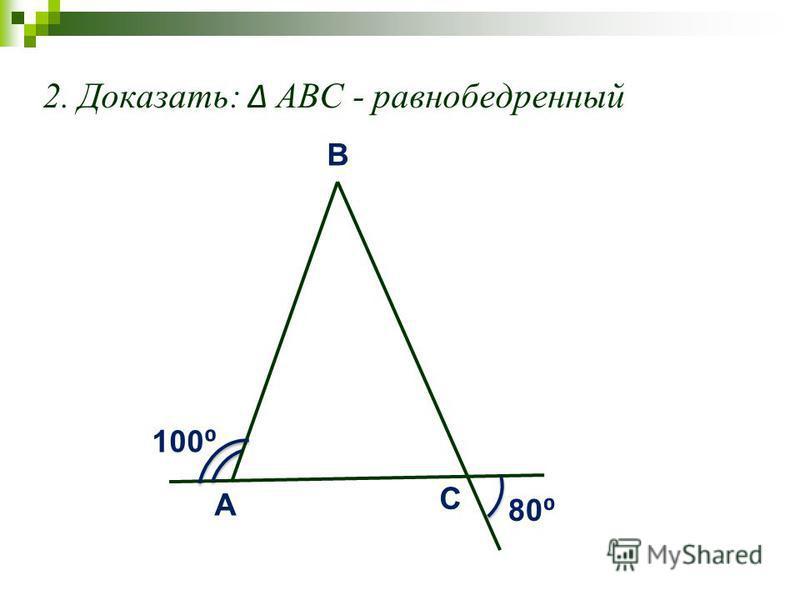 2. Доказать: АВС - равнобедренный A C B 80 100