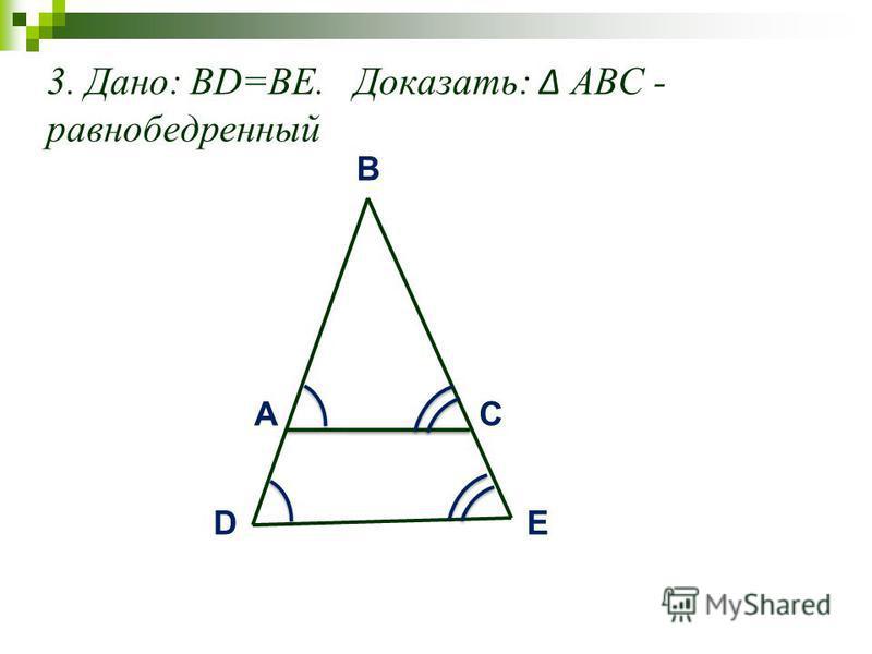 3. Дано: BD=BE. Доказать: АВС - равнобедренный AC B ЕD