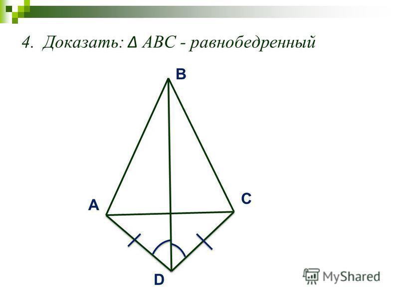 4. Доказать: АВС - равнобедренный A C B D