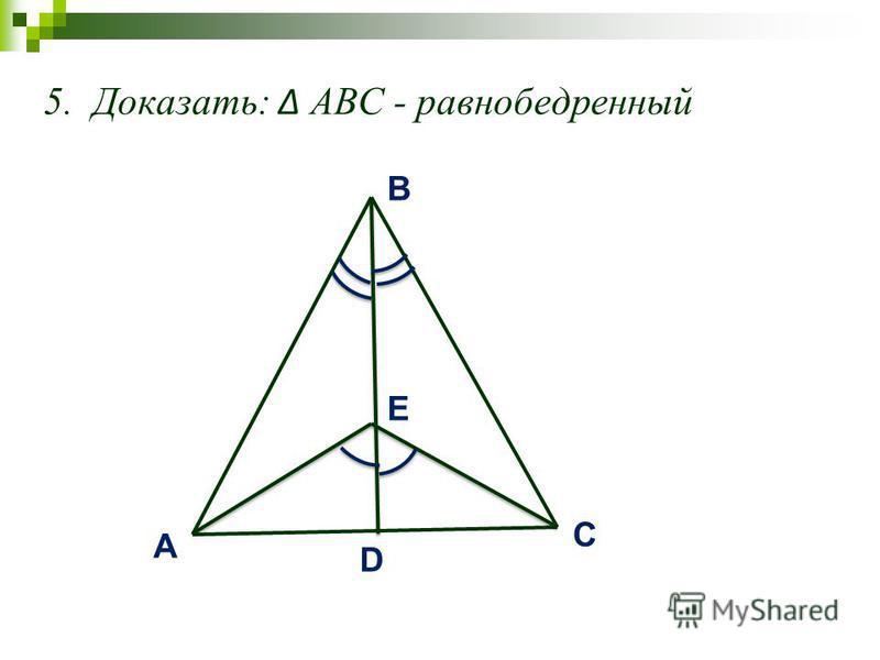 5. Доказать: АВС - равнобедренный A C B D E