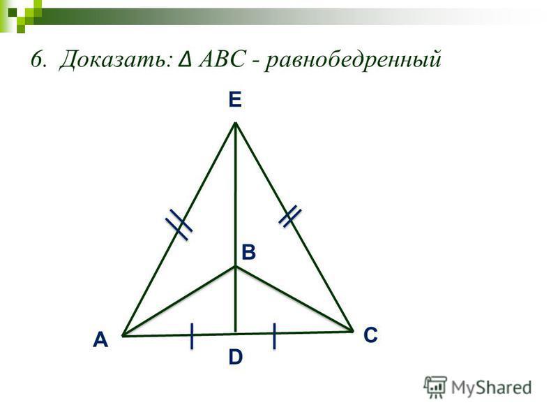 6. Доказать: АВС - равнобедренный A C B D E