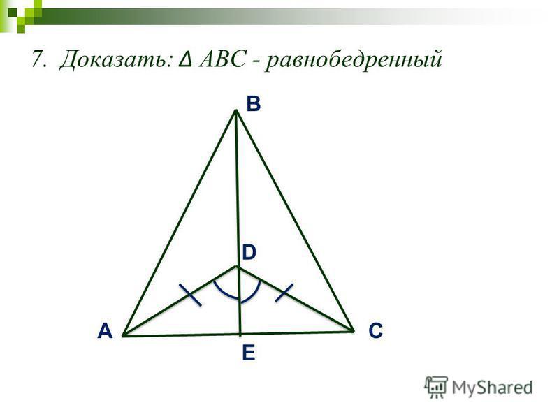 7. Доказать: АВС - равнобедренный AC B D E
