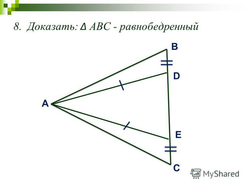 8. Доказать: АВС - равнобедренный A C B D E