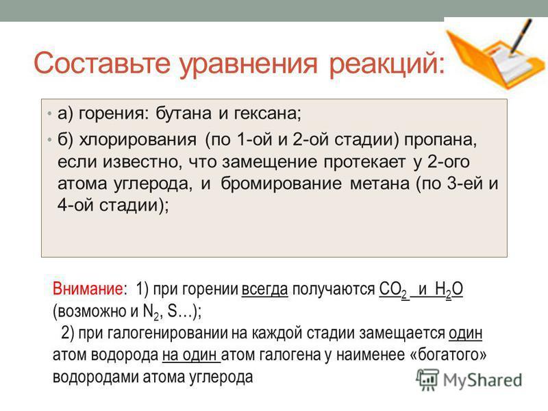Составьте уравнения реакций: а) горения: бутана и гексана; б) хлорирования (по 1-ой и 2-ой стадии) пропана, если известно, что замещение протекает у 2-ого атома углерода, и бромирование метана (по 3-ей и 4-ой стадии); Внимание: 1) при горении всегда