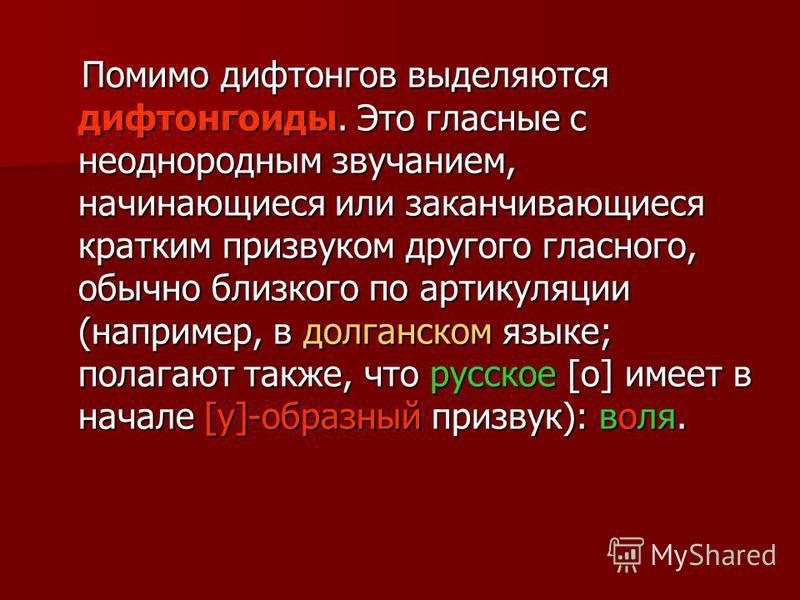 Помимо дифтонгов выделяются дифтонгоиды. Это гласные с неоднородным звучанием, начинающиеся или заканчивающиеся кратким призвуком другого гласного, обычно близкого по артикуляции (например, в долганском языке; полагают также, что русское [о] имеет в