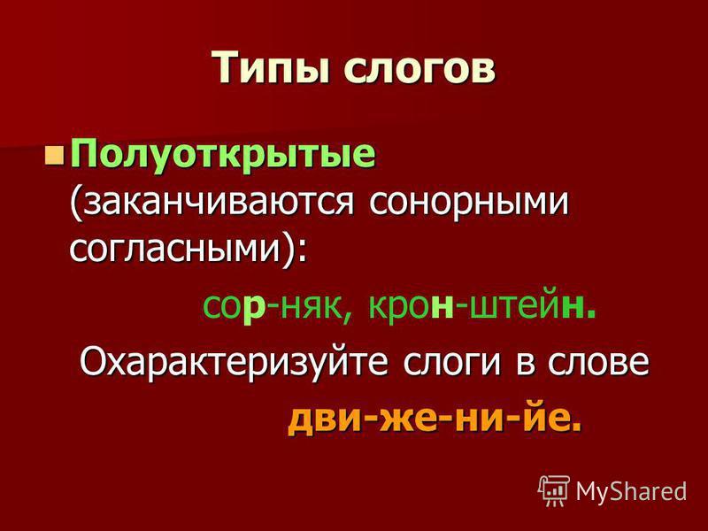 Типы слогов Полуоткрытые (заканчиваются сонорными согласными): Полуоткрытые (заканчиваются сонорными согласными): сор-няк, крон-штейн. Охарактеризуйте слоги в слове Охарактеризуйте слоги в слове дви-же-ни-йе. дви-же-ни-йе.