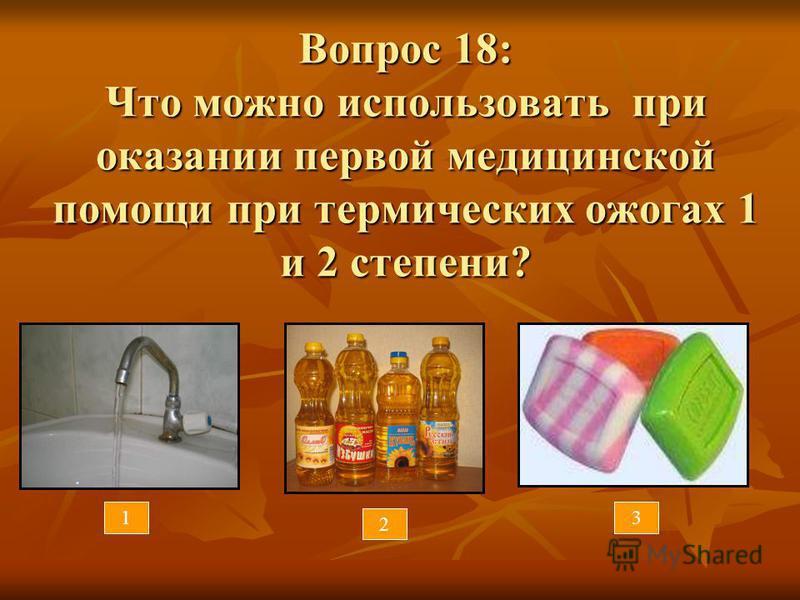 Вопрос 18: Что можно использовать при оказании первой медицинской помощи при термических ожогах 1 и 2 степени? 1 2 3