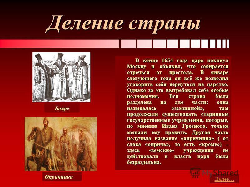 Деление страны В конце 1654 года царь покинул Москву и объявил, что собирается отречься от престола. В январе следующего года он всё же позволил уговорить себя вернуться на царство. Однако за это вытребовал себе особые полномочия. Вся страна была раз