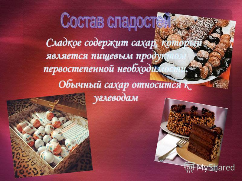 Сладкое содержит сахар, который является пищевым продуктом первостепенной необходимости. Обычный сахар относится к углеводам