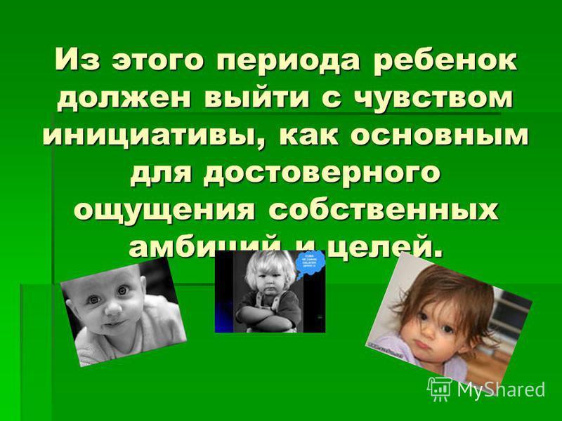 Из этого периода ребенок должен выйти с чувством инициативы, как основным для достоверного ощущения собственных амбиций и целей.