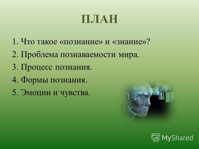 ПЛАН 1. Что такое «познание» и «знание»? 2. Проблема познаваемости мира. 3. Процесс познания. 4. Формы познания. 5. Эмоции и чувства.