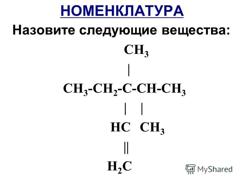 НОМЕНКЛАТУРА Назовите следующие вещества: СН 3 | СН 3 -СН 2 -С-СН-СН 3 | | HС СН 3 || H 2 С
