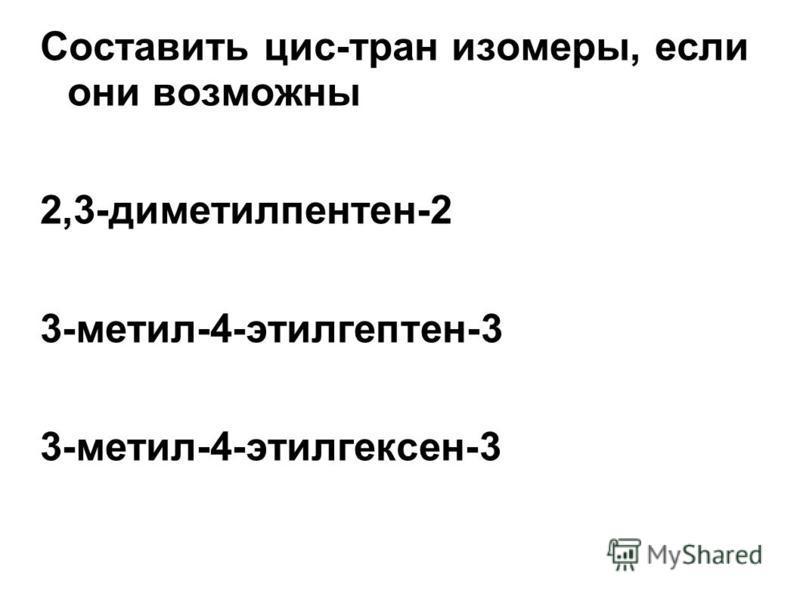 Составить цис-транс изомеры, если они возможны 2,3-диметилпентен-2 3-метил-4-этилгептен-3 3-метил-4-этилгексен-3