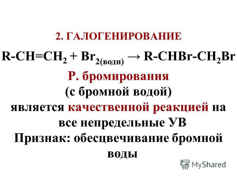 2. ГАЛОГЕНИРОВАНИЕ R-СH=СН 2 + Br 2(водн) R-СНBr-СH 2 Br Р. бромирования (с бромной водой) является качественной реакцией на все непредельные УВ Признак: обесцвечивание бромной воды