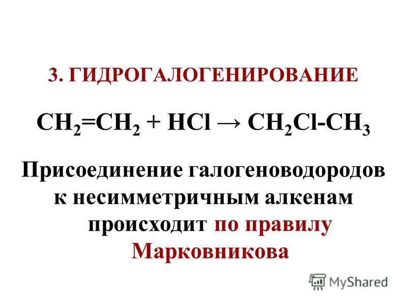 3. ГИДРОГАЛОГЕНИРОВАНИЕ СH 2 =СН 2 + НСl СН 2 Cl-СH 3 Присоединение галогеноводородов к несимметричным алкенам происходит по правилу Марковникова