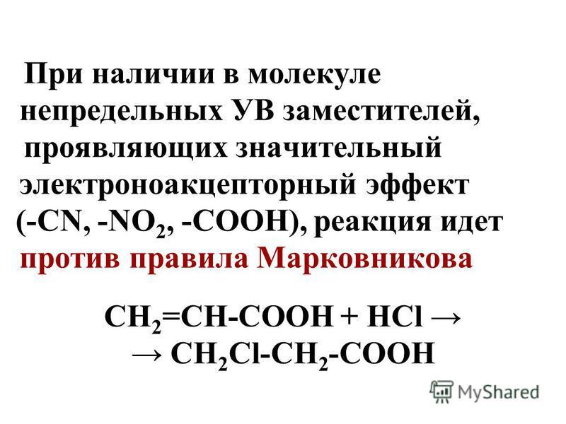 При наличии в молекуле непредельных УВ заместителей, проявляющих значительный электроноакцепторный эффект (-СN, -NO 2, -COOH), реакция идет против правила Марковникова СH 2 =СН-СООН + НСl СН 2 Сl-СH 2 -СООН