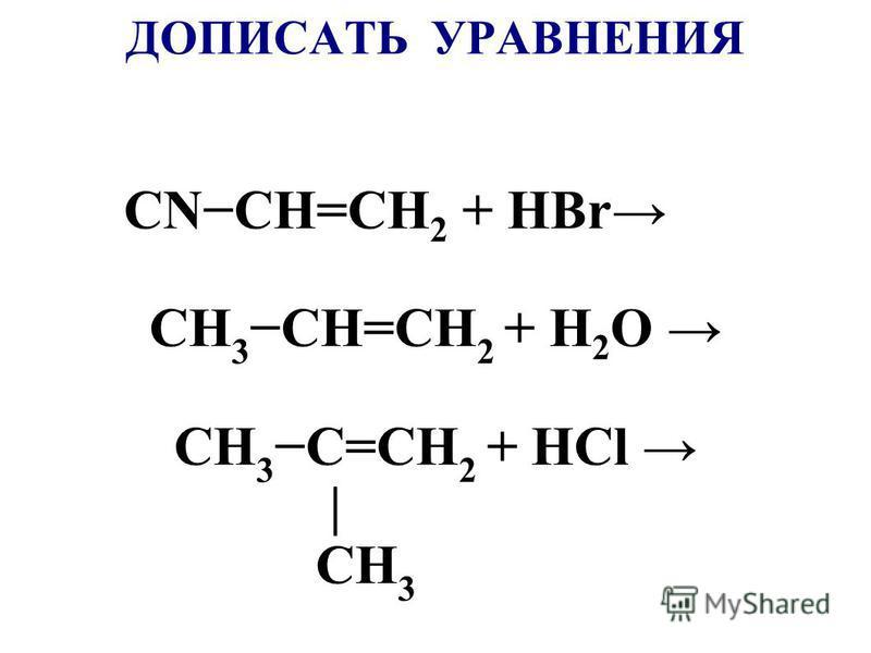 ДОПИСАТЬ УРАВНЕНИЯ CNCH=CH 2 + HBr CH 3 CH=CH 2 + Н 2 О CH 3 C=CH 2 + НCl | CH 3
