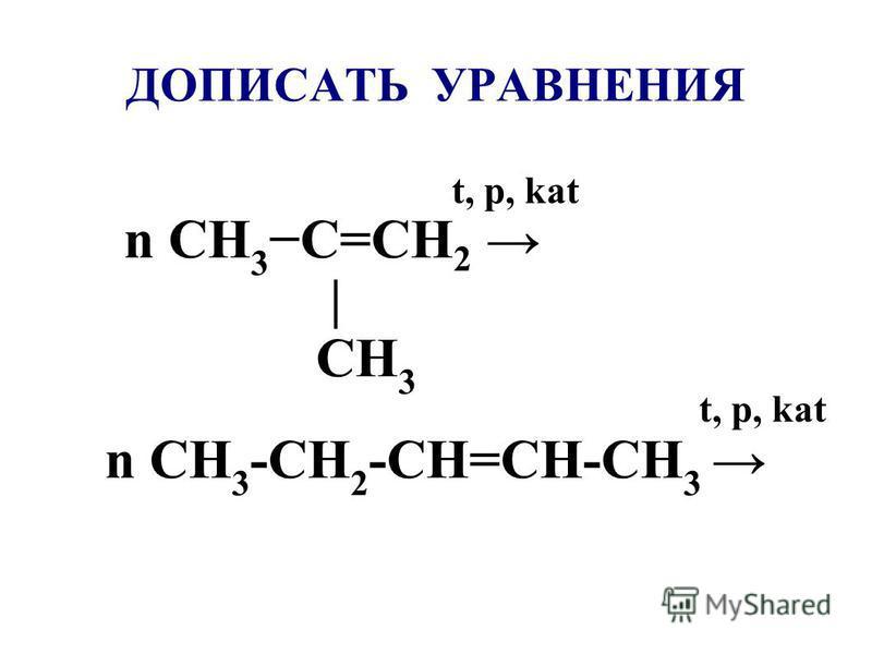 ДОПИСАТЬ УРАВНЕНИЯ t, p, kat n CH 3 C=CH 2 | CH 3 t, p, kat n CH 3 -CH 2 -CH=CH-CH 3