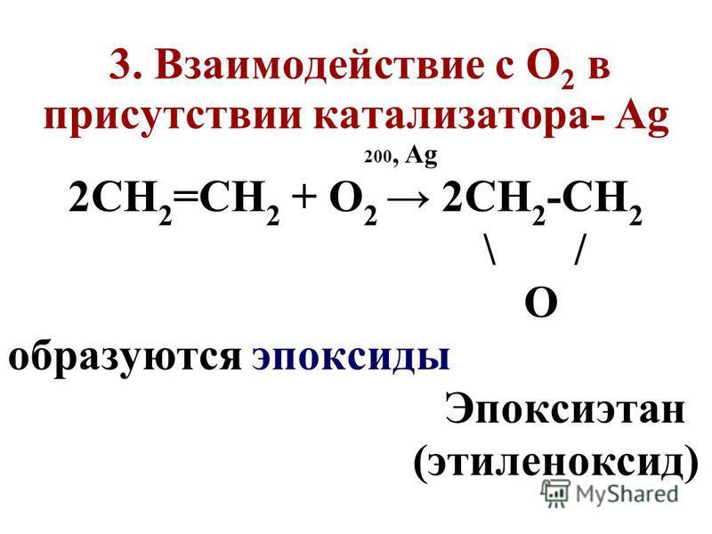 3. Взаимодействие с О 2 в присутствии катализатора- Аg 200, Аg 2СН 2 =СН 2 + О 2 2СН 2 -СН 2 \ / О образуются эпоксиды Эпоксиэтан (этиленоксид)