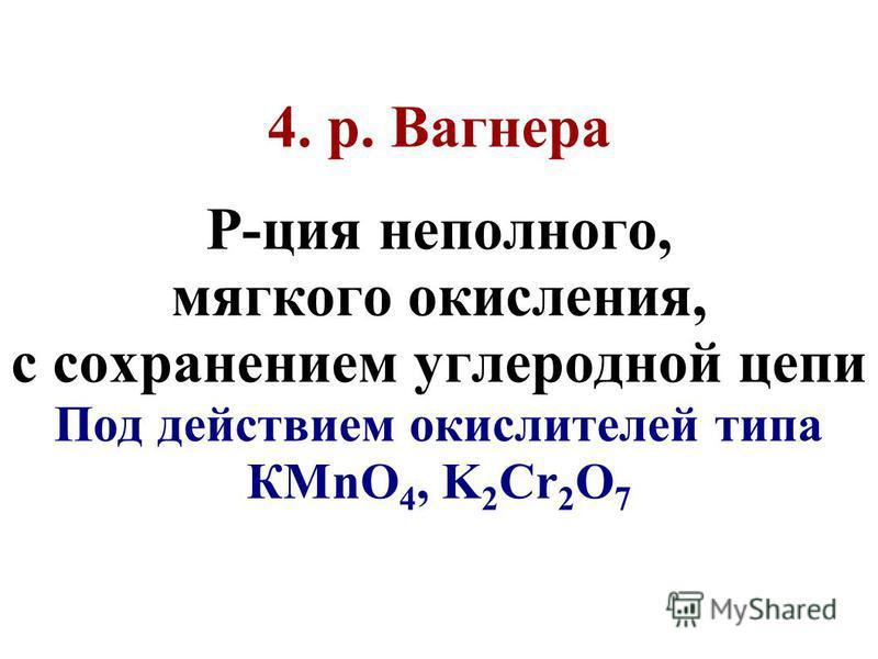 4. р. Вагнера Р-ция неполного, мягкого окисления, с сохранением углеродной цепи Под действием окислителей типа КMnO 4, K 2 Cr 2 O 7