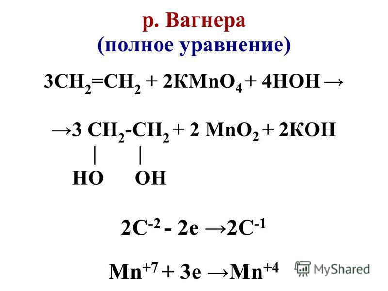 р. Вагнера (полное уравнение) 3СН 2 =СН 2 + 2КMnO 4 + 4НОН 3 СН 2 -СН 2 + 2 MnO 2 + 2КОН | НО ОН 2C -2 - 2e 2C -1 Mn +7 + 3e Mn +4