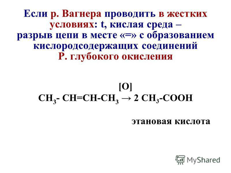 Если р. Вагнера проводить в жестких условиях: t, кислая среда – разрыв цепи в месте «=» с образованием кислородсодержащих соединений Р. глубокого окисления [O] СН 3 - CH=СН-СН 3 2 СН 3 -СООН этановая кислота