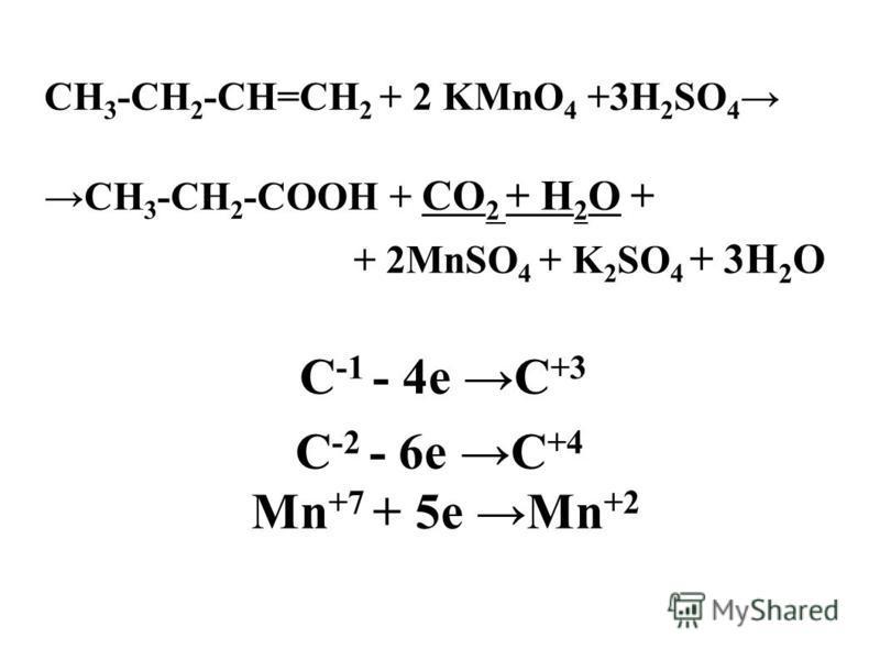 СН 3 -CH 2 -СН=СН 2 + 2 KMnO 4 +3H 2 SO 4 СН 3 -CH 2 -СООН + СО 2 + Н 2 О + + 2MnSO 4 + K 2 SO 4 + 3Н 2 О C -1 - 4e C +3 C -2 - 6e C +4 Mn +7 + 5e Mn +2