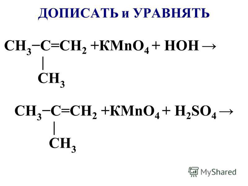 ДОПИСАТЬ и УРАВНЯТЬ CH 3 C=CH 2 +КMnO 4 + НОН | CH 3 CH 3 C=CH 2 +КMnO 4 + H 2 SO 4 | CH 3