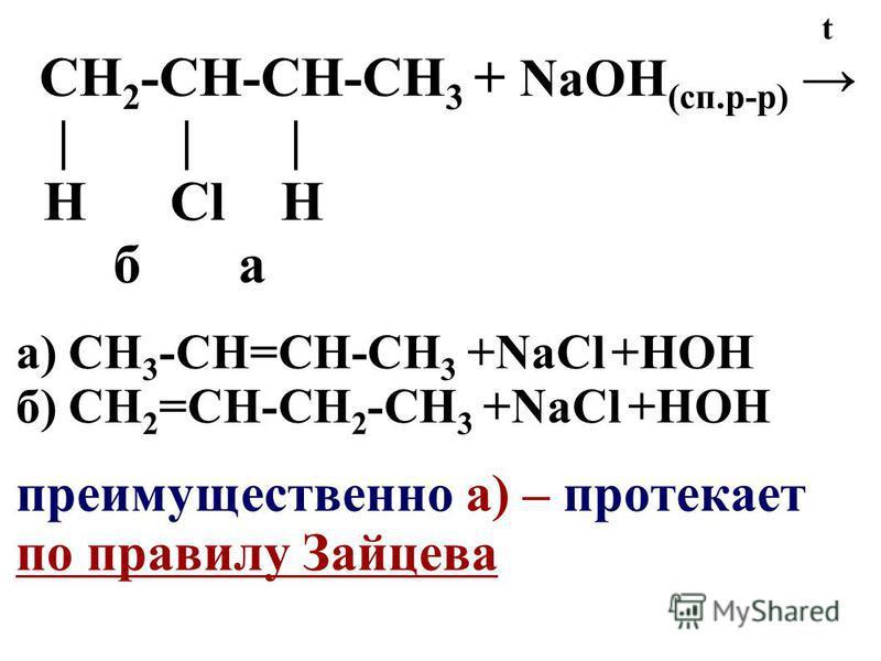 t CН 2 -СН-СН-CН 3 + NaOH (сп.р-р) | | | Н Сl Н б а а) СН 3 -СН=СН-СН 3 +NaСl +HOH б) СН 2 =СН-СН 2 -СН 3 +NaСl +HOH преимущественно а) – протекает по правилу Зайцева