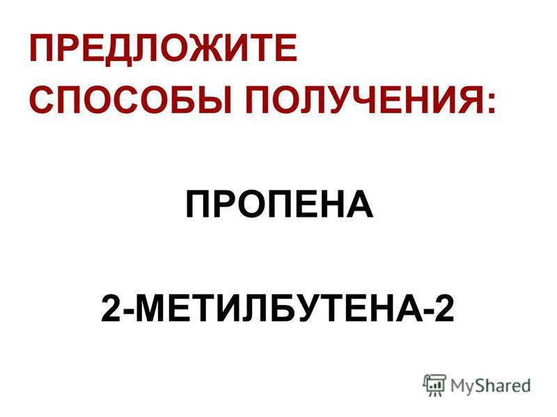 ПРЕДЛОЖИТЕ СПОСОБЫ ПОЛУЧЕНИЯ: ПРОПЕНА 2-МЕТИЛБУТЕНА-2