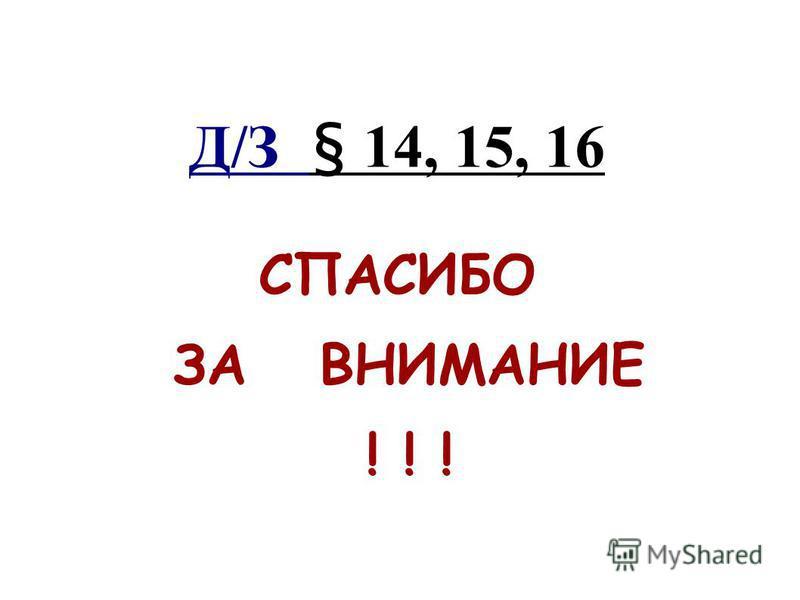 Д/З § 14, 15, 16 СПАСИБО ЗА ВНИМАНИЕ ! ! !