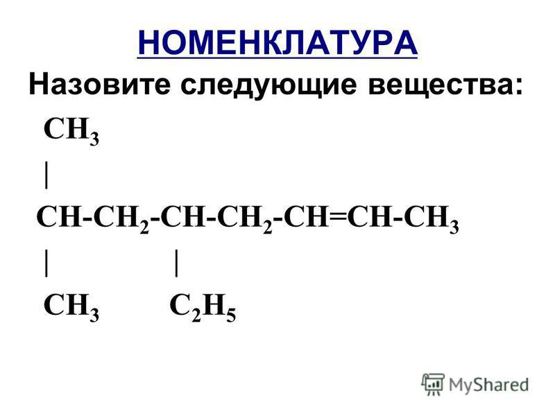 НОМЕНКЛАТУРА Назовите следующие вещества: СН 3 | СН-СН 2 -СН-СН 2 -СН=СН-СН 3 | | СН 3 С 2 Н 5