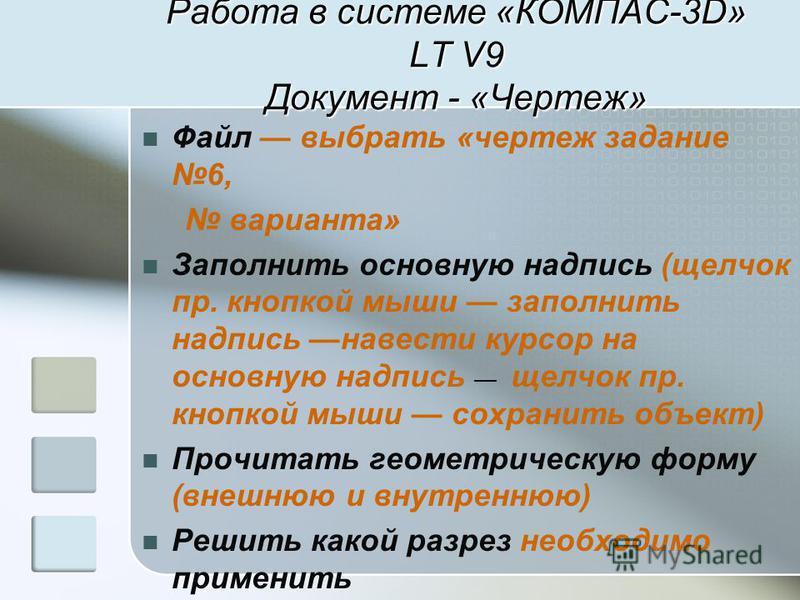 Работа в системе «КОМПАС-3D» LT V9 Документ - «Чертеж» Файл выбрать «чертеж задание 6, варианта» Заполнить основную надпись (щелчок пр. кнопкой мыши заполнить надпись навести курсор на основную надпись щелчок пр. кнопкой мыши сохранить объект) Прочит