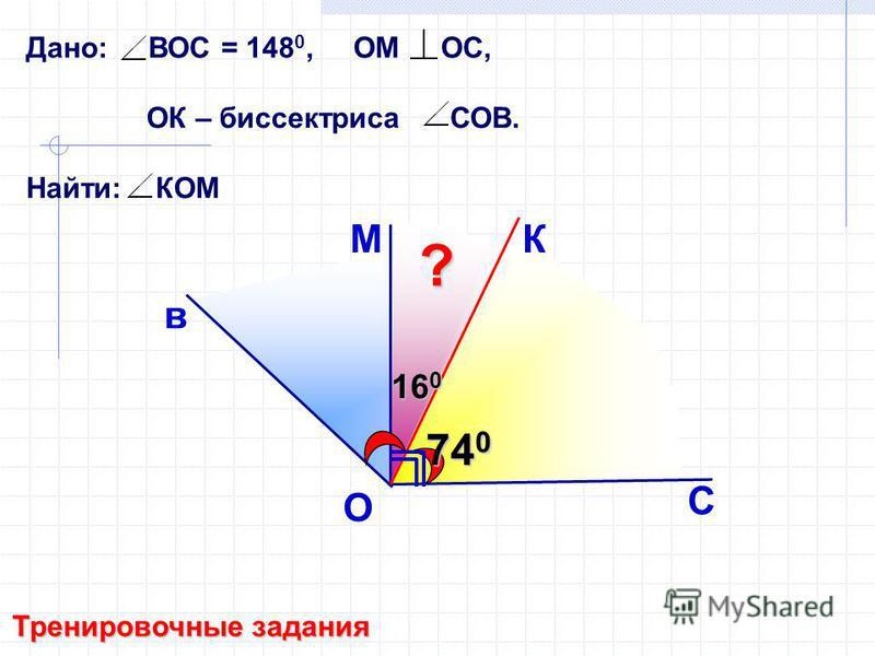Дано: ВОС = 148 0, ОМ ОС, ОК – биссектриса СОВ. Найти: КОМ в М С O Тренировочные задания К 74 0 16 0 ?