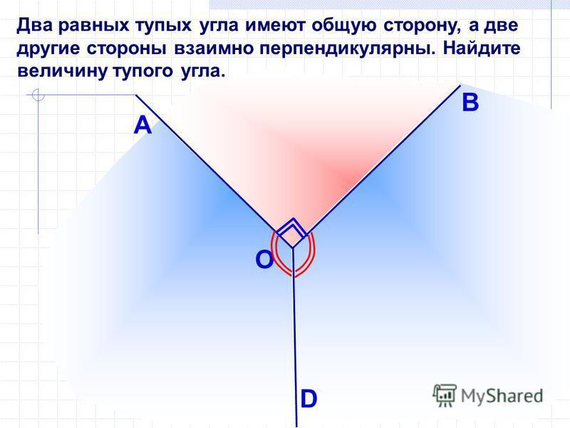 Два равных тупых угла имеют общую сторону, а две другие стороны взаимно перпендикулярны. Найдите величину тупого угла. A D B О